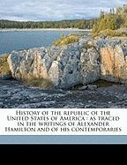 History of the Republic of the United States of America: As Traced in the Writings of Alexander Hamilton and of His Contemporaries