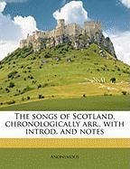 The Songs of Scotland, Chronologically Arr., with Introd. and Notes