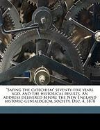 """Saying the Catechism"" Seventy-Five Years Ago, and the Historical Results. an Address Delivered Before the New England Historic-Genealogical Society,"