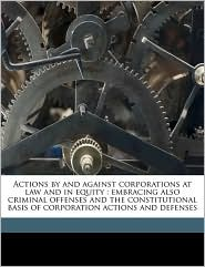 Actions by and Against Corporations at Law and in Equity: Embracing Also Criminal Offenses and the Constitutional Basis of Corporation Actions and Def