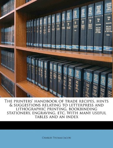 The printers' handbook of trade recipes, hints  &  suggestions relating to letterpress and lithographic printing, bookbinding stationery, en - Charles Thomas Jacobi