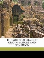 The Supernatural: Its Origin, Nature and Evolution