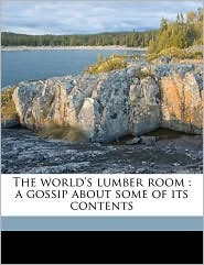 The World's Lumber Room: A Gossip about Some of Its Contents