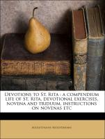 Devotions to St. Rita : a compendium life of St. Rita, devotional exercises, novena and triduum, instructions on novenas etc