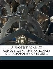 A Protest Against Agnosticism; The Rationale or Philosophy of Belief ..