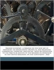 Railway Economy: A Treatise on the New Art of Transport, Its Management, Prospects, and Relations, Commercial, Financial, and Social: W