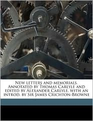 New Letters and Memorials. Annotated by Thomas Carlyle and Edited by Alexander Carlyle, with an Introd. by Sir James Crichton-Browne