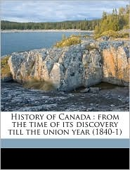 History of Canada: From the Time of Its Discovery Till the Union Year (1840-1)