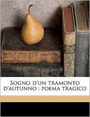 Sogno D'Un Tramonto D'Autunno: Poema Tragico