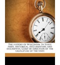 The History of Wisconsin. in Three Parts, Historical, Documentary, and Descriptive. Comp. by Direction of the Legislature of the State