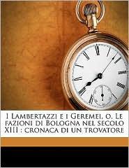 I Lambertazzi E I Geremei, O, Le Fazioni Di Bologna Nel Secolo XIII: Cronaca Di Un Trovatore