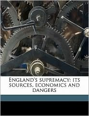 England's Supremacy: Its Sources, Economics and Dangers