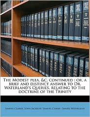 The Modest Plea, &C. Continued: Or, a Brief and Distinct Answer to Dr. Waterland's Queries, Relating to the Doctrine of the Trinity