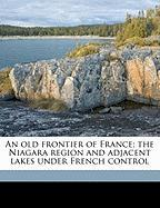 An Old Frontier of France; The Niagara Region and Adjacent Lakes Under French Control