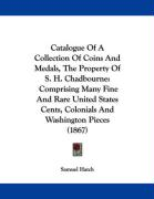 Catalogue of a Collection of Coins and Medals, the Property of S. H. Chadbourne: Comprising Many Fine and Rare United States Cents, Colonials and Wash