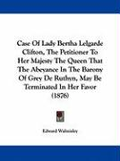 Case of Lady Bertha Lelgarde Clifton, the Petitioner to Her Majesty the Queen That the Abeyance in the Barony of Grey de Ruthyn, May Be Terminated in