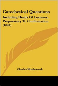 Catechetical Questions: Including Heads of Lectures, Preparatory to Confirmation (1844)