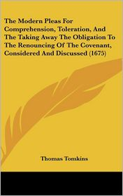 The Modern Pleas for Comprehension, Toleration, and the Taking Away the Obligation to the Renouncing of the Covenant, Considered and Discussed (1675)