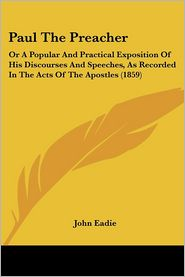 Paul the Preacher: Or a Popular and Practical Exposition of His Discourses and Speeches, as Recorded in the Acts of the Apostles (1859)