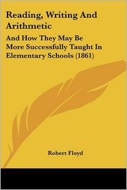 Reading, Writing and Arithmetic: And How They May Be More Successfully Taught in Elementary Schools (1861)