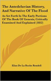 The Antedeluvian History, and Narrative of the Flood: As Set Forth in the Early Portions of the Book of Genesis, Critically Examined and Explained (18