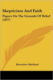 Skepticism and Faith: Papers on the Grounds of Belief (1877)