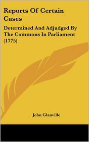 Reports of Certain Cases: Determined and Adjudged by the Commons in Parliament (1775)