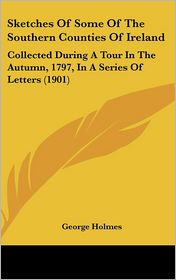 Sketches of Some of the Southern Counties of Ireland: Collected During a Tour in the Autumn, 1797, in a Series of Letters (1901)
