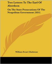 Two Letters to the Earl of Aberdeen: On the State Prosecutions of the Neapolitan Government (1851)