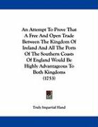 An Attempt to Prove That a Free and Open Trade Between the Kingdom of Ireland and All the Ports of the Southern Coasts of England Would Be Highly Adv