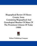 Biographical Review of Henry County, Iowa: Containing Biographical and Genealogical Sketches of Many of the Prominent Citizens of Today (1906)