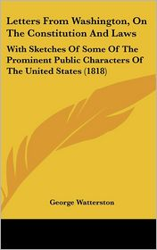 Letters from Washington, on the Constitution and Laws: With Sketches of Some of the Prominent Public Characters of the United States (1818)