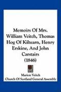 Memoirs of Mrs. William Veitch, Thomas Hog of Kiltearn, Henry Erskine, and John Carstairs (1846)