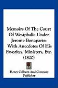 Memoirs of the Court of Westphalia Under Jerome Bonaparte: With Anecdotes of His Favorites, Ministers, Etc. (1820)