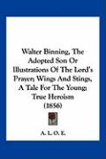 Walter Binning, the Adopted Son or Illustrations of the Lord's Prayer; Wings and Stings, a Tale for the Young; True Heroism (1856)