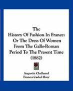 The History of Fashion in France: Or the Dress of Women from the Gallo-Roman Period to the Present Time (1882)