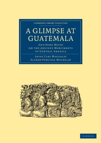 A Glimpse at Guatemala, and Some Notes on the Ancient Monuments of Central America (Cambridge Library Collection - Archaeology) - Maudslay, Anne Cary; Maudslay, Alfred Percival