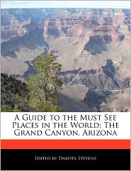 A Guide to the Must See Places in the World: The Grand Canyon, Arizona