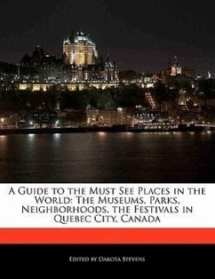 A Guide to the Must See Places in the World: The Museums, Parks, Neighborhoods, the Festivals in Quebec City, Canada