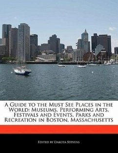 A Guide to the Must See Places in the World: Museums, Performing Arts, Festivals and Events, Parks and Recreation in Boston, Massachusetts