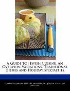 A Guide to Jewish Cuisine: An Overview, Variations, Traditional Dishes and Holiday Specialties