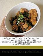 A Guide to Vegetarian Cuisine: An Overview, Ingredients Used, Traditional Dishes and Cuisines, and Meat Substitutes