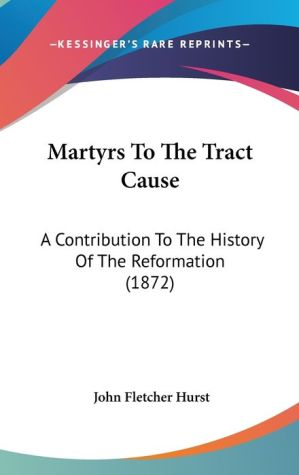 Martyrs to the Tract Cause: A Contribution to the History of the Reformation (1872)