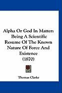 Alpha or God in Matter: Being a Scientific Resume of the Known Nature of Force and Existence (1870)