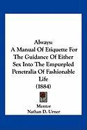 Always: A Manual of Etiquette for the Guidance of Either Sex Into the Empurpled Penetralia of Fashionable Life (1884)