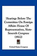 Hearings Before the Committee on Foreign Affairs House of Representatives, Sixty-Seventh Congress (1922)