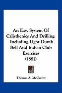 An Easy System of Calisthenics and Drilling: Including Light Dumb Bell and Indian Club Exercises (1881)