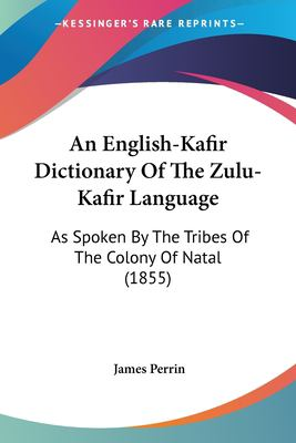 An English-Kafir Dictionary of the Zulu-Kafir Language : As Spoken by the Tribes of the Colony of Natal (1855) - James Perrin
