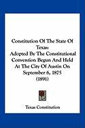 Constitution of the State of Texas: Adopted by the Constitutional Convention Begun and Held at the City of Austin on September 6, 1875 (1891)