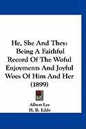 He, She and They: Being a Faithful Record of the Woful Enjoyments and Joyful Woes of Him and Her (1899)